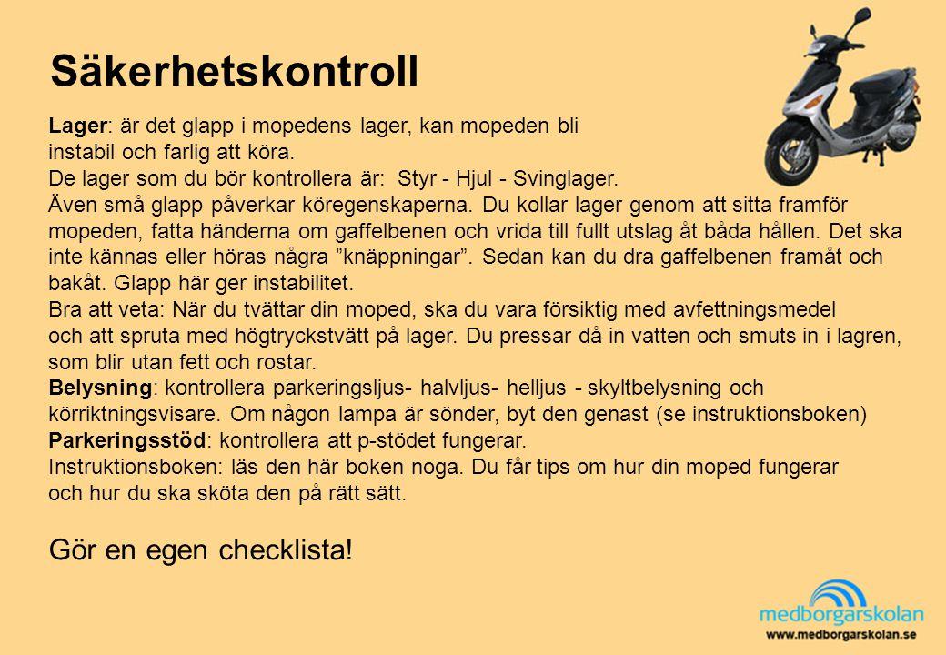 Säkerhetskontroll Lager: är det glapp i mopedens lager, kan mopeden bli instabil och farlig att köra. De lager som du bör kontrollera är: Styr - Hjul