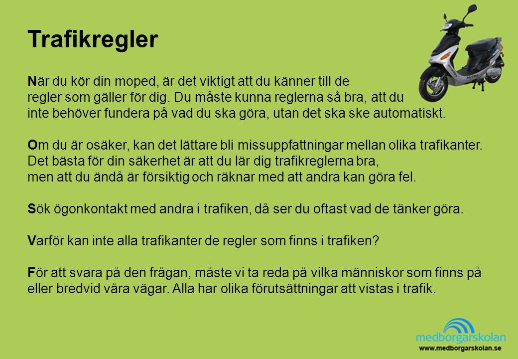 Trafikregler När du kör din moped, är det viktigt att du känner till de regler som gäller för dig. Du måste kunna reglerna så bra, att du inte behöver