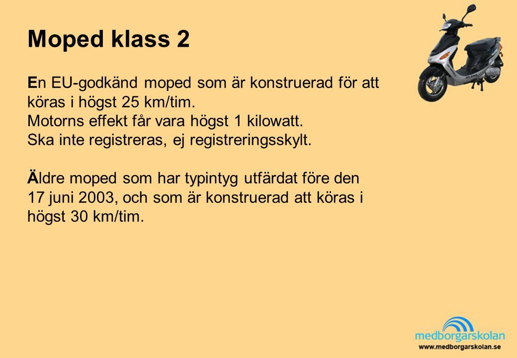 Moped klass 2 En EU-godkänd moped som är konstruerad för att köras i högst 25 km/tim. Motorns effekt får vara högst 1 kilowatt. Ska inte registreras,