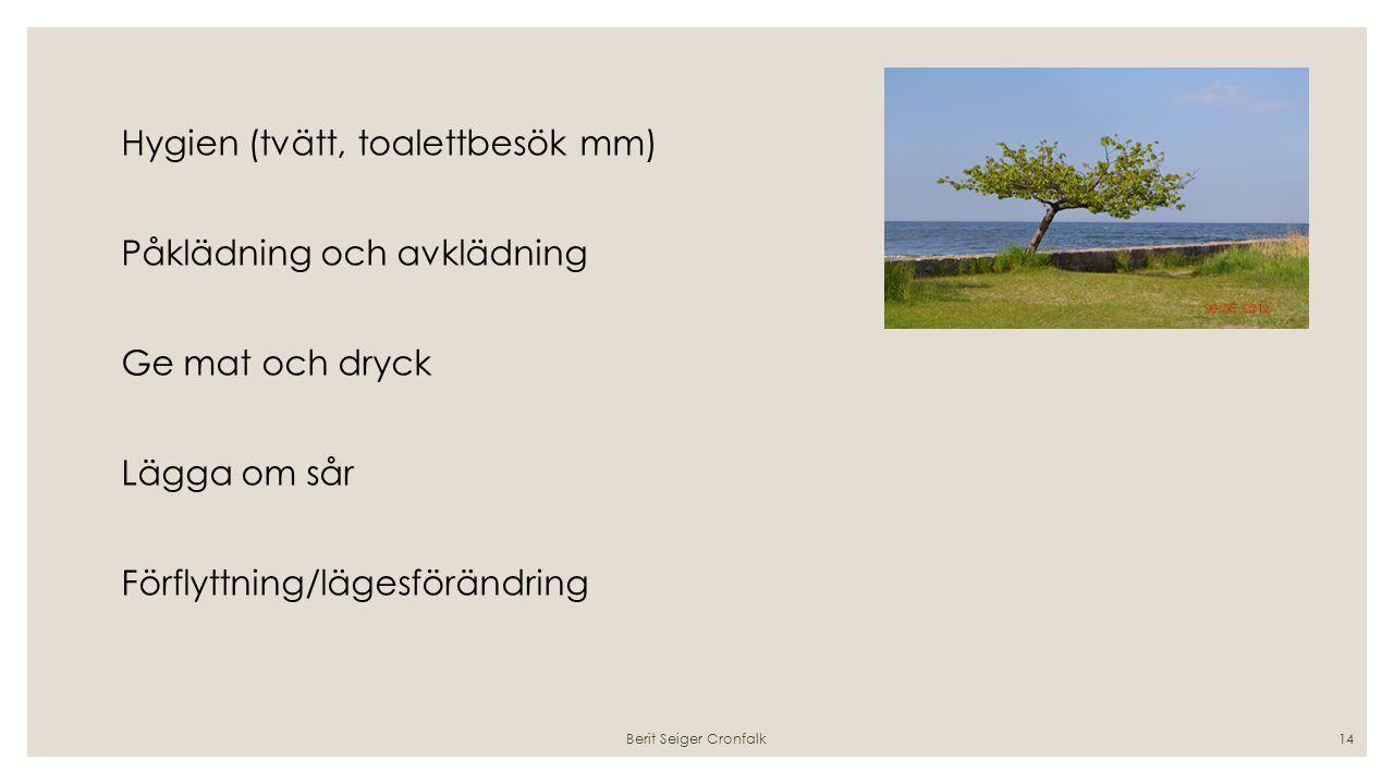 Hygien (tvätt, toalettbesök mm) Påklädning och avklädning Ge mat och dryck Lägga om sår Förflyttning/lägesförändring Berit Seiger Cronfalk14