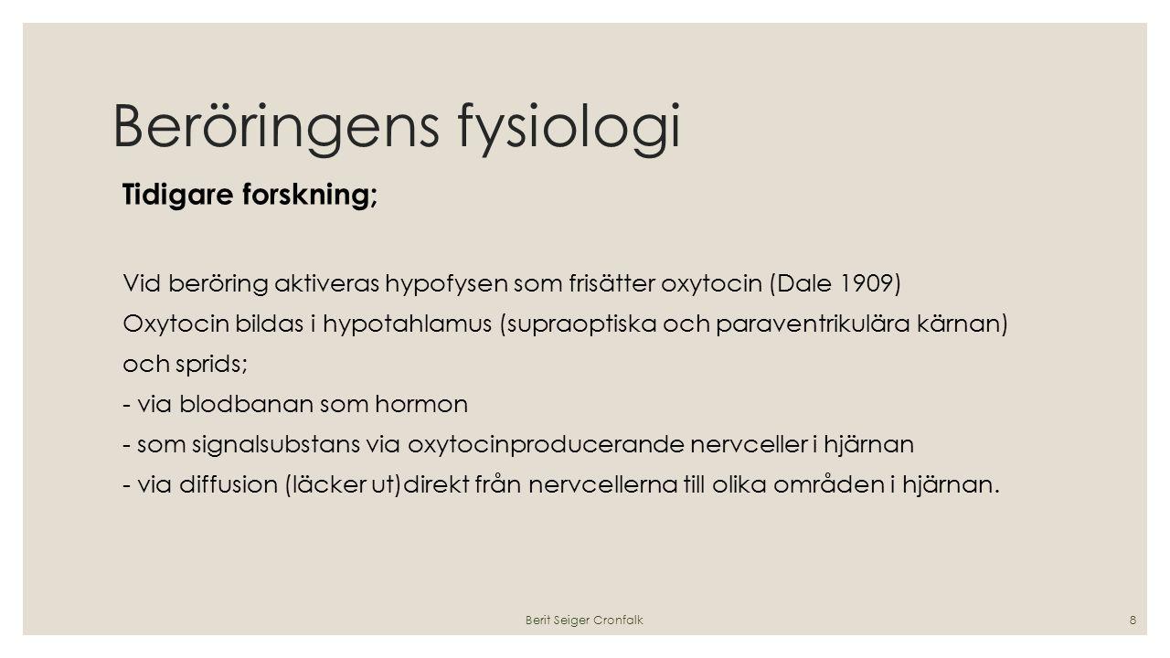 Beröringens fysiologi Tidigare forskning; Vid beröring aktiveras hypofysen som frisätter oxytocin (Dale 1909) Oxytocin bildas i hypotahlamus (supraoptiska och paraventrikulära kärnan) och sprids; - via blodbanan som hormon - som signalsubstans via oxytocinproducerande nervceller i hjärnan - via diffusion (läcker ut)direkt från nervcellerna till olika områden i hjärnan.