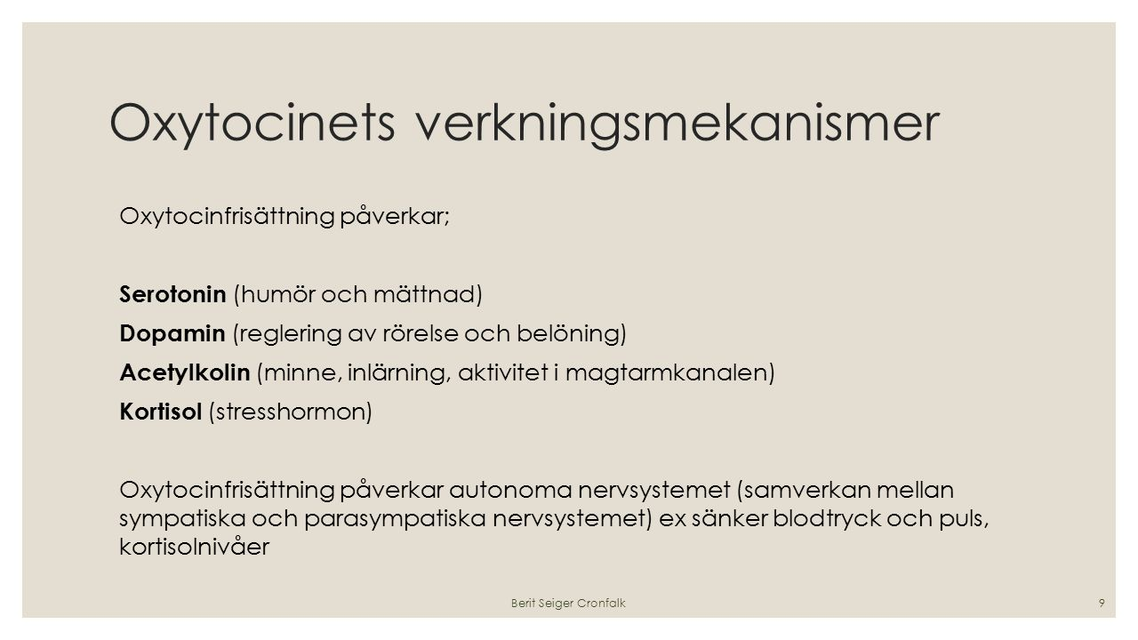 Oxytocinets verkningsmekanismer Oxytocinfrisättning påverkar; Serotonin (humör och mättnad) Dopamin (reglering av rörelse och belöning) Acetylkolin (minne, inlärning, aktivitet i magtarmkanalen) Kortisol (stresshormon) Oxytocinfrisättning påverkar autonoma nervsystemet (samverkan mellan sympatiska och parasympatiska nervsystemet) ex sänker blodtryck och puls, kortisolnivåer Berit Seiger Cronfalk9