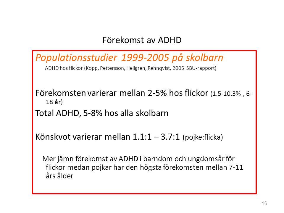 Förekomst av ADHD Populationsstudier 1999-2005 på skolbarn ADHD hos flickor (Kopp, Pettersson, Hellgren, Rehnqvist, 2005 SBU-rapport) Förekomsten varierar mellan 2-5% hos flickor (1.5-10.3%, 6- 18 år) Total ADHD, 5-8% hos alla skolbarn Könskvot varierar mellan 1.1:1 – 3.7:1 (pojke:flicka) Mer jämn förekomst av ADHD i barndom och ungdomsår för flickor medan pojkar har den högsta förekomsten mellan 7-11 års ålder 16