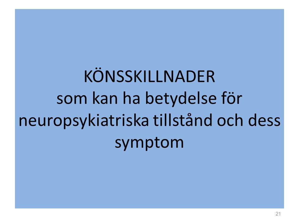 KÖNSSKILLNADER som kan ha betydelse för neuropsykiatriska tillstånd och dess symptom 21