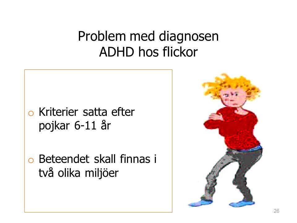 Problem med diagnosen ADHD hos flickor oKoKriterier satta efter pojkar 6-11 år oBoBeteendet skall finnas i två olika miljöer 26
