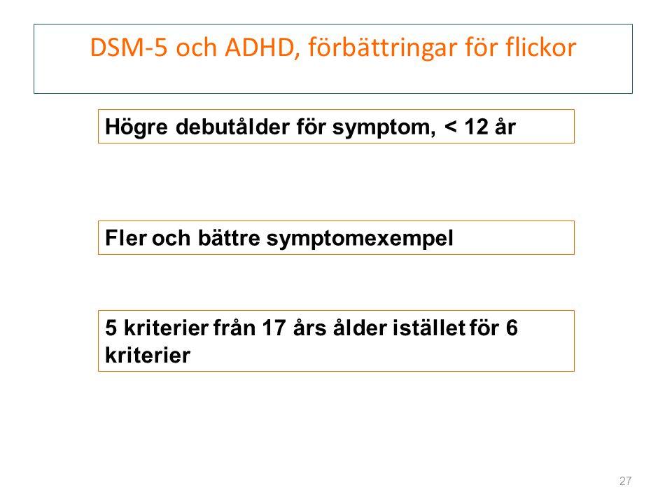 DSM-5 och ADHD, förbättringar för flickor 27 Högre debutålder för symptom, < 12 år 5 kriterier från 17 års ålder istället för 6 kriterier Fler och bättre symptomexempel