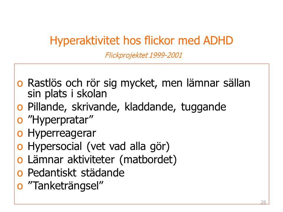 Hyperaktivitet hos flickor med ADHD Flickprojektet 1999-2001 oRastlös och rör sig mycket, men lämnar sällan sin plats i skolan oPillande, skrivande, kladdande, tuggande o Hyperpratar oHyperreagerar oHypersocial (vet vad alla gör) oLämnar aktiviteter (matbordet) oPedantiskt städande o Tanketrängsel 28