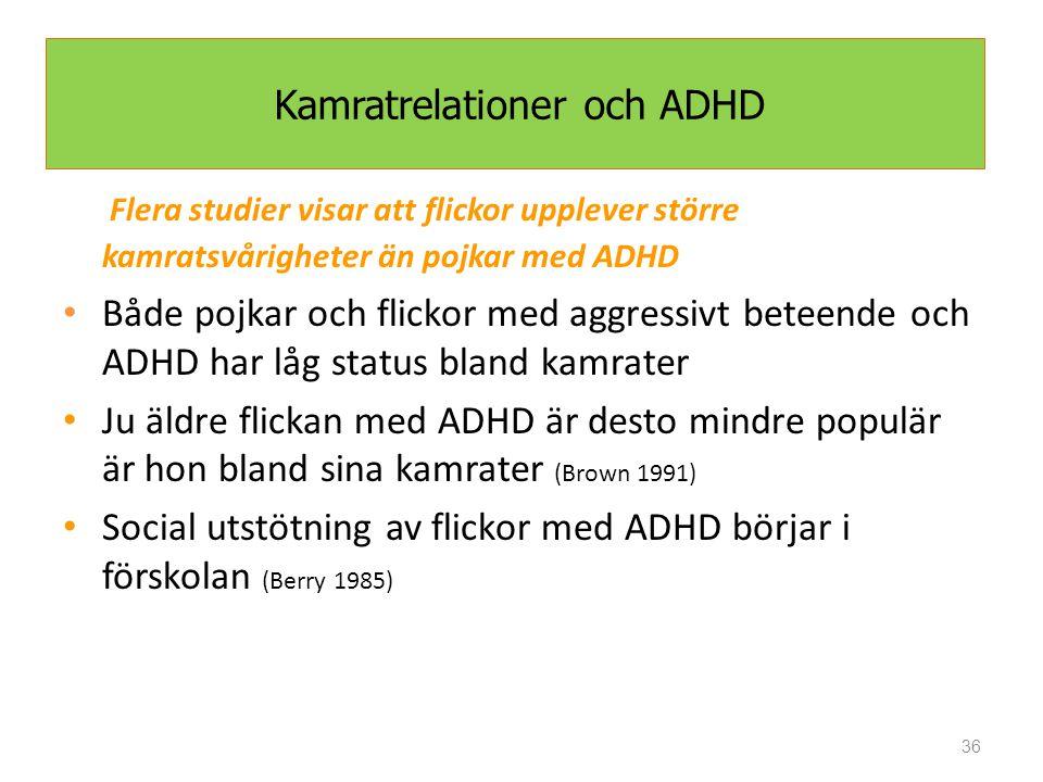 36 Kamratrelationer och ADHD Flera studier visar att flickor upplever större kamratsvårigheter än pojkar med ADHD Både pojkar och flickor med aggressivt beteende och ADHD har låg status bland kamrater Ju äldre flickan med ADHD är desto mindre populär är hon bland sina kamrater (Brown 1991) Social utstötning av flickor med ADHD börjar i förskolan (Berry 1985)