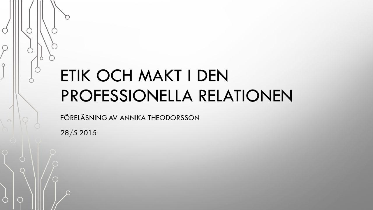 ETIK OCH MAKT I DEN PROFESSIONELLA RELATIONEN FÖRELÄSNING AV ANNIKA THEODORSSON 28/5 2015
