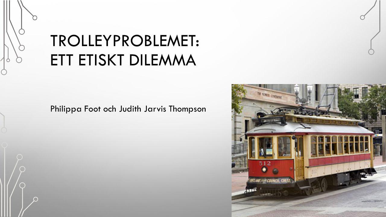TROLLEYPROBLEMET: ETT ETISKT DILEMMA Philippa Foot och Judith Jarvis Thompson 13