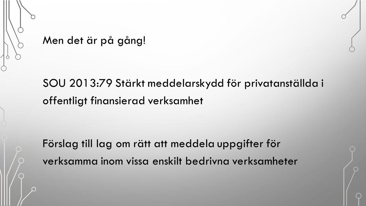 Men det är på gång! SOU 2013:79 Stärkt meddelarskydd för privatanställda i offentligt finansierad verksamhet Förslag till lag om rätt att meddela uppg