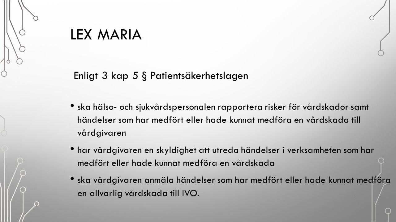 LEX MARIA Enligt 3 kap 5 § Patientsäkerhetslagen ska hälso- och sjukvårdspersonalen rapportera risker för vårdskador samt händelser som har medfört el
