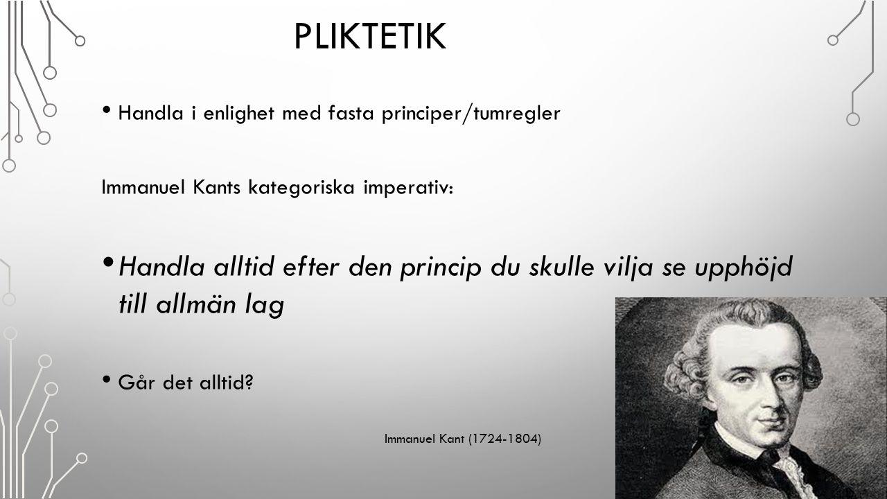 PLIKTETIK Handla i enlighet med fasta principer/tumregler Immanuel Kants kategoriska imperativ: Handla alltid efter den princip du skulle vilja se upp