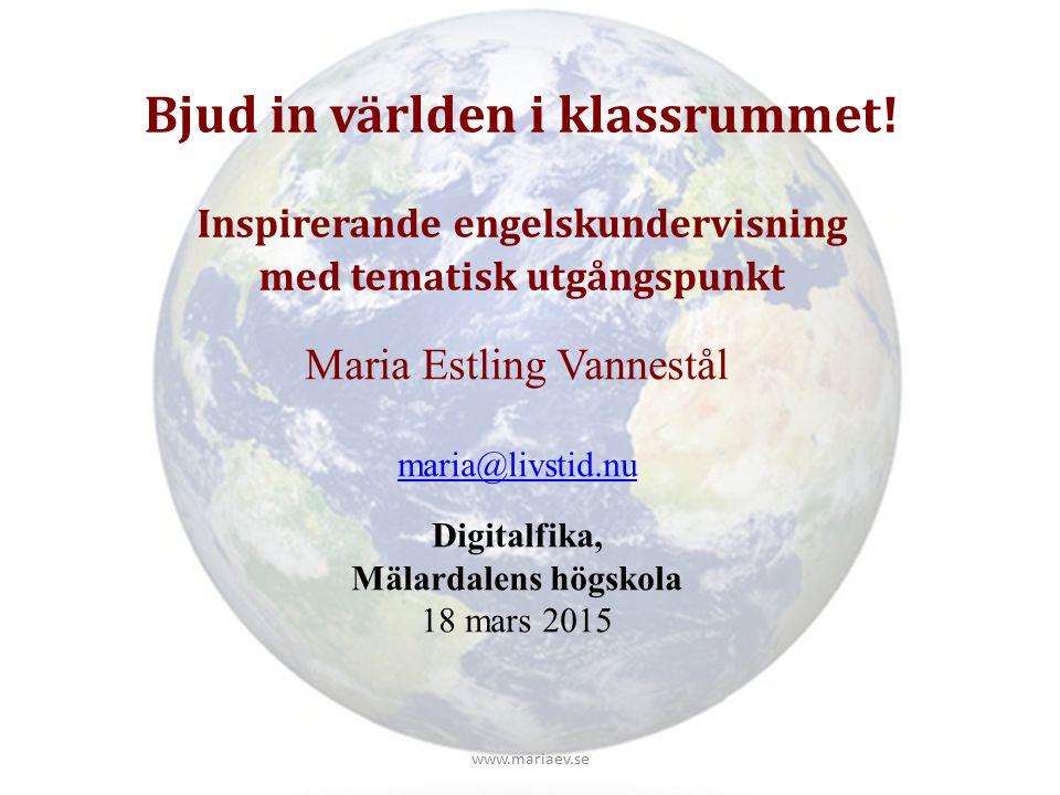 Bjud in världen i klassrummet! Inspirerande engelskundervisning med tematisk utgångspunkt Maria Estling Vannestål maria@livstid.nu Digitalfika, Mälard