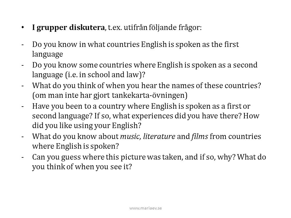www.mariaev.se I grupper diskutera, t.ex. utifrån följande frågor: -Do you know in what countries English is spoken as the first language -Do you know