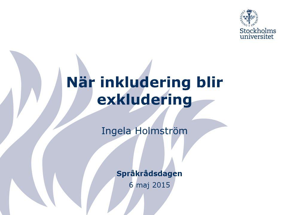 När inkludering blir exkludering Ingela Holmström Språkrådsdagen 6 maj 2015