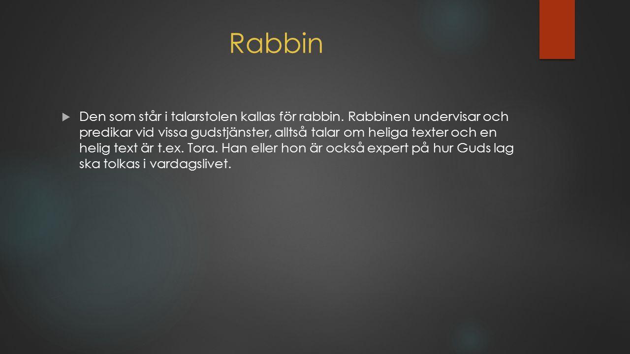 Rabbin  Den som står i talarstolen kallas för rabbin. Rabbinen undervisar och predikar vid vissa gudstjänster, alltså talar om heliga texter och en h