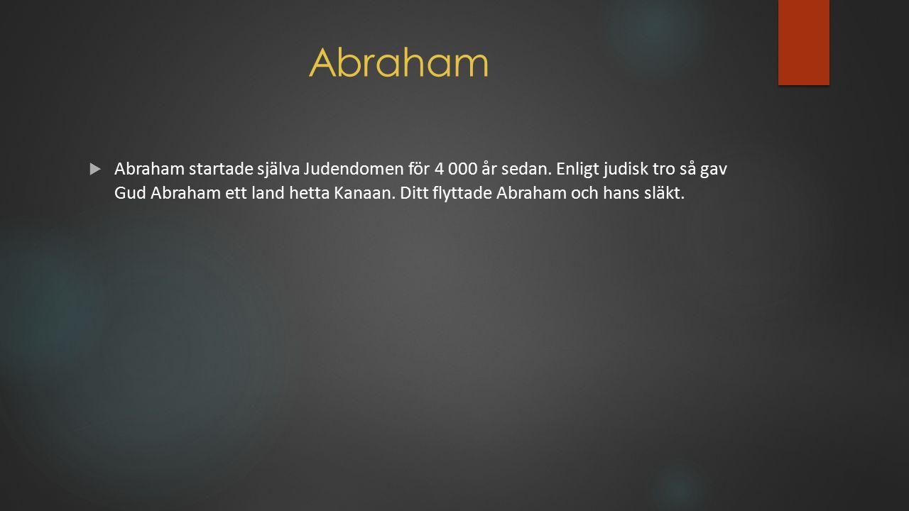 Abraham  Abraham startade själva Judendomen för 4 000 år sedan. Enligt judisk tro så gav Gud Abraham ett land hetta Kanaan. Ditt flyttade Abraham och