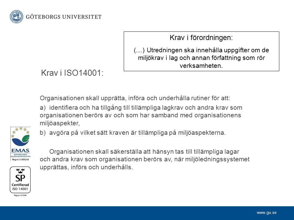 www.gu.se Krav i ISO14001: Organisationen skall upprätta, införa och underhålla rutiner för att: a) identifiera och ha tillgång till tillämpliga lagkrav och andra krav som organisationen berörs av och som har samband med organisationens miljöaspekter, b) avgöra på vilket sätt kraven är tillämpliga på miljöaspekterna.