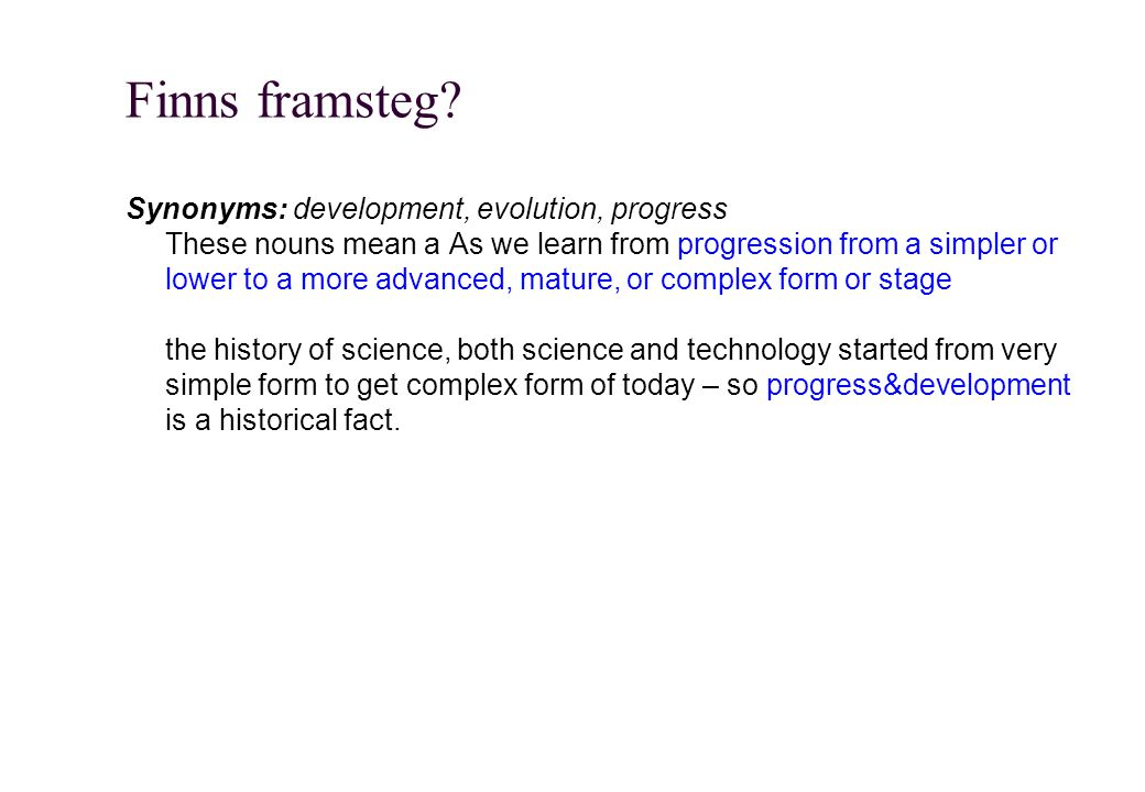 Finns framsteg? Synonyms: development, evolution, progress These nouns mean a As we learn from progression from a simpler or lower to a more advanced,