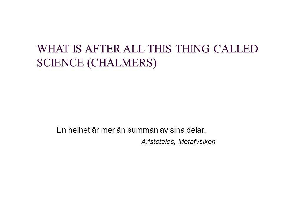 WHAT IS AFTER ALL THIS THING CALLED SCIENCE (CHALMERS) En helhet är mer än summan av sina delar.