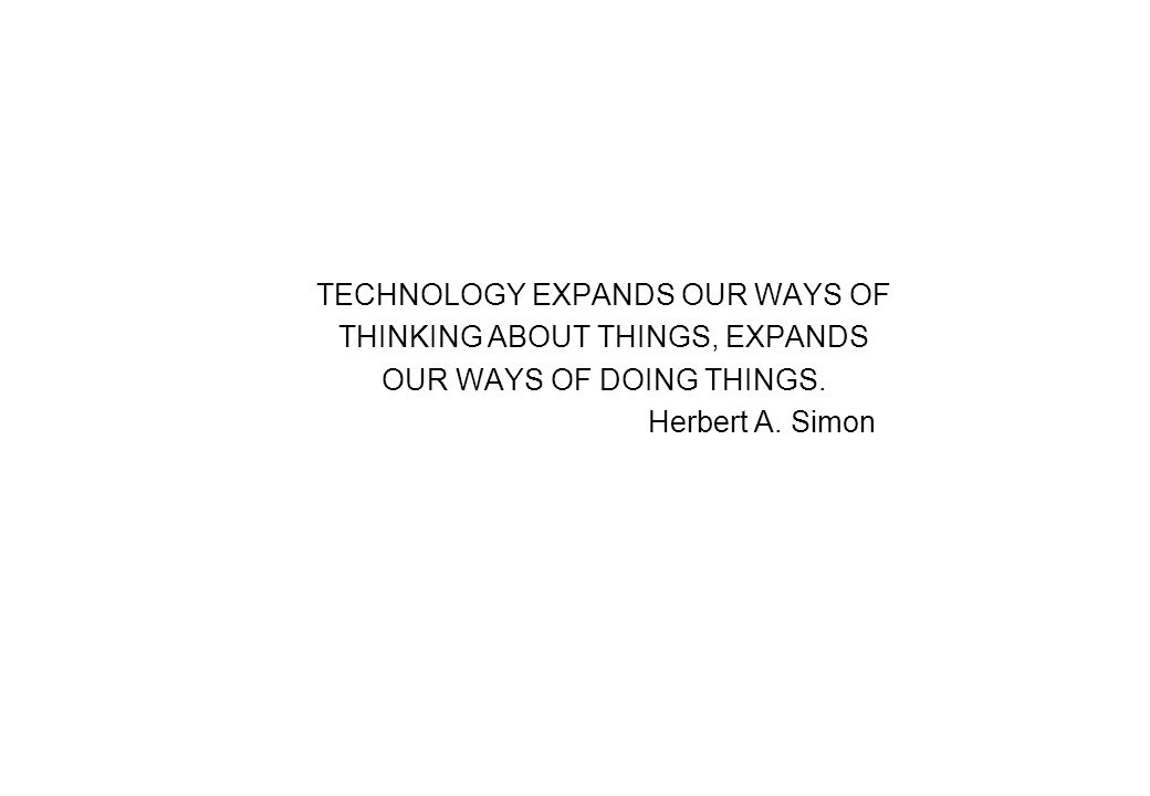 TECHNOLOGY EXPANDS OUR WAYS OF THINKING ABOUT THINGS, EXPANDS OUR WAYS OF DOING THINGS. Herbert A. Simon