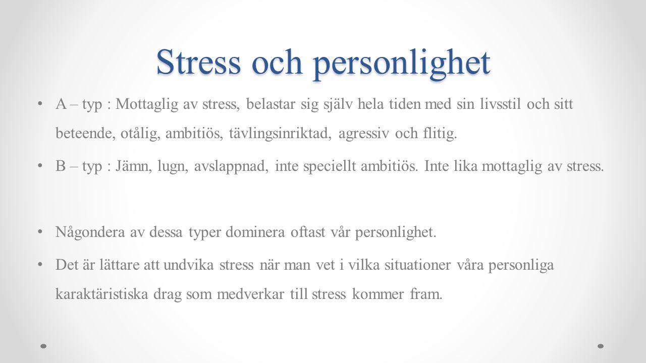 Stress och personlighet A – typ : Mottaglig av stress, belastar sig själv hela tiden med sin livsstil och sitt beteende, otålig, ambitiös, tävlingsinriktad, agressiv och flitig.