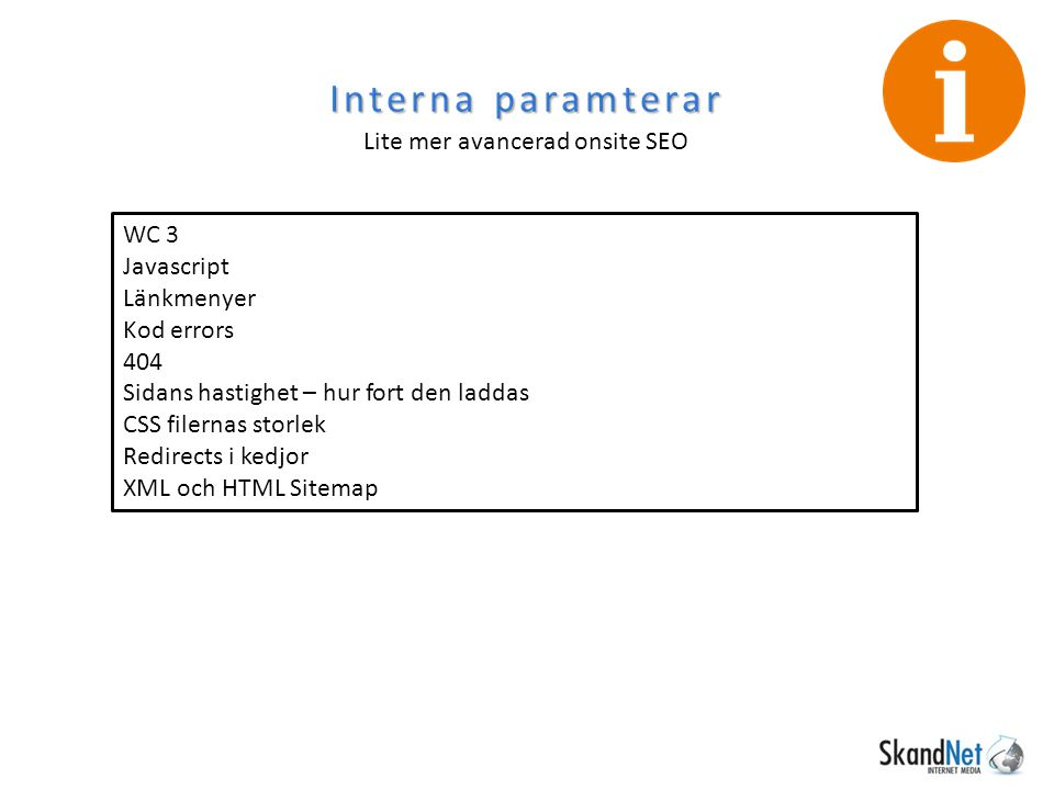 Interna paramterar Lite mer avancerad onsite SEO WC 3 Javascript Länkmenyer Kod errors 404 Sidans hastighet – hur fort den laddas CSS filernas storlek Redirects i kedjor XML och HTML Sitemap