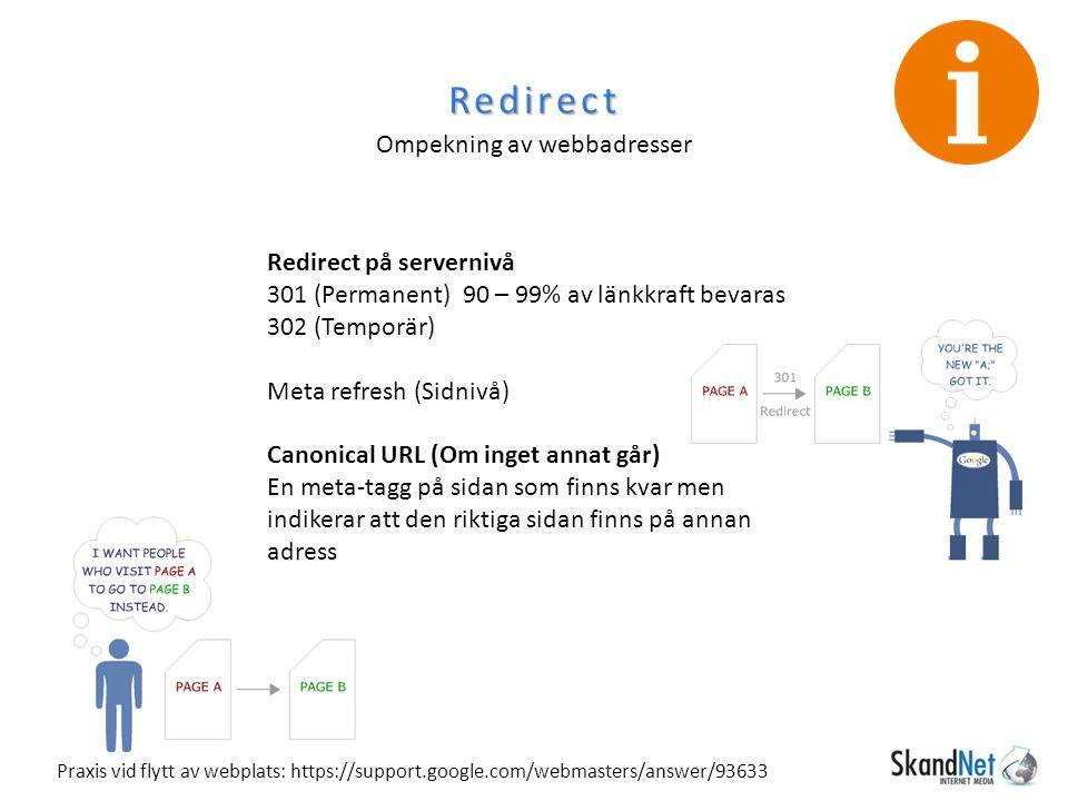 Redirect Ompekning av webbadresser Redirect på servernivå 301 (Permanent) 90 – 99% av länkkraft bevaras 302 (Temporär) Meta refresh (Sidnivå) Canonical URL (Om inget annat går) En meta-tagg på sidan som finns kvar men indikerar att den riktiga sidan finns på annan adress Praxis vid flytt av webplats: https://support.google.com/webmasters/answer/93633