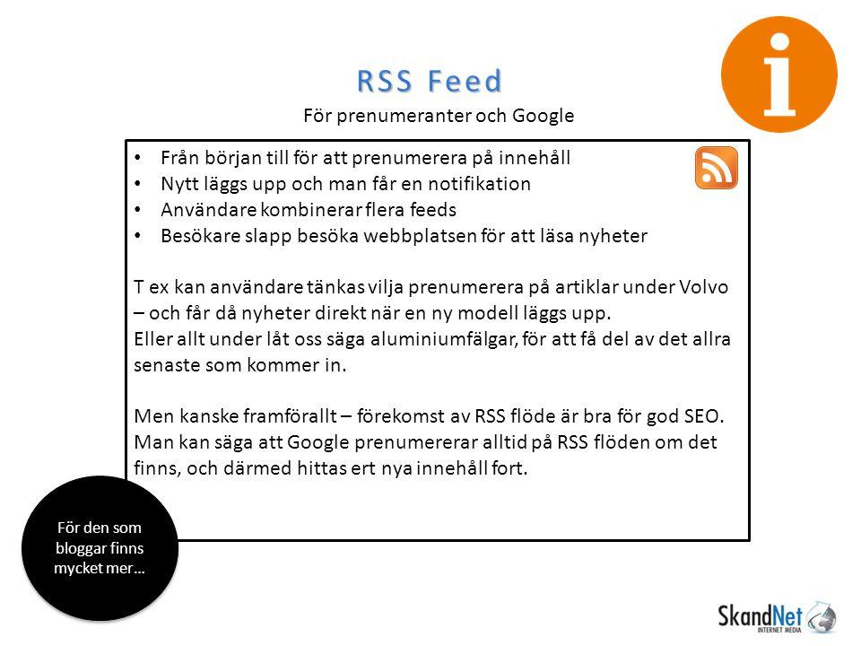 RSS Feed För prenumeranter och Google Från början till för att prenumerera på innehåll Nytt läggs upp och man får en notifikation Användare kombinerar flera feeds Besökare slapp besöka webbplatsen för att läsa nyheter T ex kan användare tänkas vilja prenumerera på artiklar under Volvo – och får då nyheter direkt när en ny modell läggs upp.