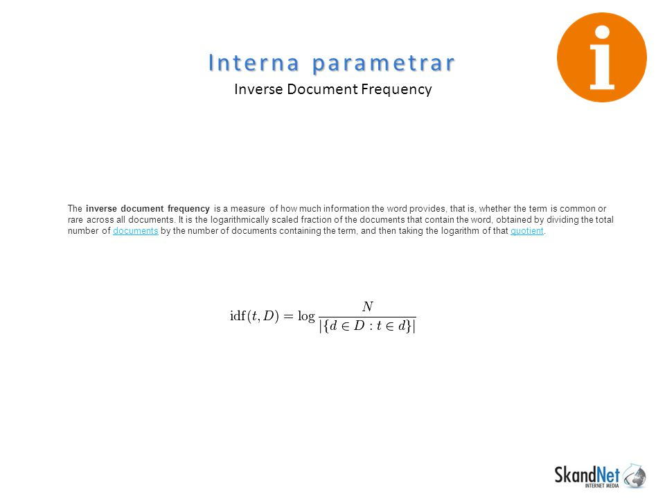 Interna parametrar Inverse Document Frequency The inverse document frequency is a measure of how much information the word provides, that is, whether the term is common or rare across all documents.