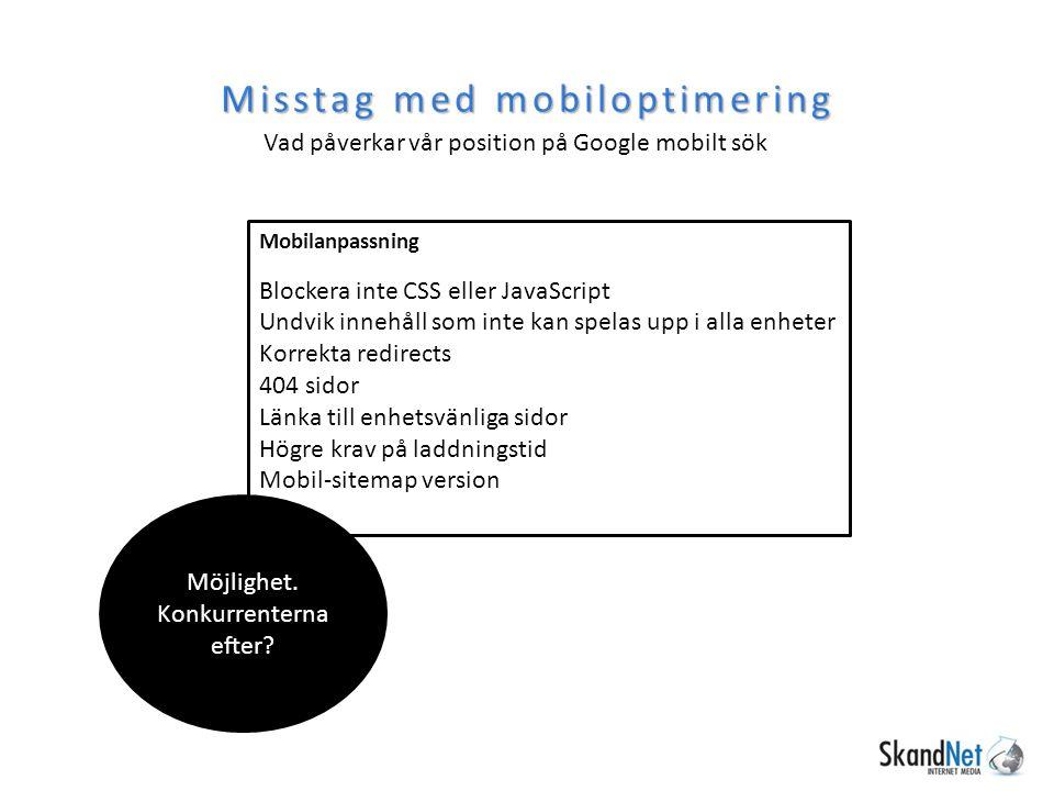 Misstag med mobiloptimering Vad påverkar vår position på Google mobilt sök Mobilanpassning Blockera inte CSS eller JavaScript Undvik innehåll som inte kan spelas upp i alla enheter Korrekta redirects 404 sidor Länka till enhetsvänliga sidor Högre krav på laddningstid Mobil-sitemap version Möjlighet.