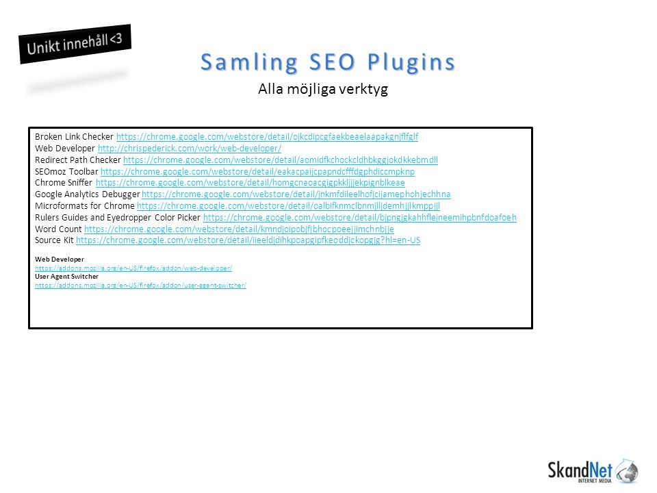 Samling SEO Plugins Alla möjliga verktyg Broken Link Checker https://chrome.google.com/webstore/detail/ojkcdipcgfaekbeaelaapakgnjflfglfhttps://chrome.google.com/webstore/detail/ojkcdipcgfaekbeaelaapakgnjflfglf Web Developer http://chrispederick.com/work/web-developer/http://chrispederick.com/work/web-developer/ Redirect Path Checker https://chrome.google.com/webstore/detail/aomidfkchockcldhbkggjokdkkebmdllhttps://chrome.google.com/webstore/detail/aomidfkchockcldhbkggjokdkkebmdll SEOmoz Toolbar https://chrome.google.com/webstore/detail/eakacpaijcpapndcfffdgphdiccmpknphttps://chrome.google.com/webstore/detail/eakacpaijcpapndcfffdgphdiccmpknp Chrome Sniffer https://chrome.google.com/webstore/detail/homgcnaoacgigpkkljjjekpignblkeaehttps://chrome.google.com/webstore/detail/homgcnaoacgigpkkljjjekpignblkeae Google Analytics Debugger https://chrome.google.com/webstore/detail/jnkmfdileelhofjcijamephohjechhnahttps://chrome.google.com/webstore/detail/jnkmfdileelhofjcijamephohjechhna Microformats for Chrome https://chrome.google.com/webstore/detail/oalbifknmclbnmjlljdemhjjlkmppjjlhttps://chrome.google.com/webstore/detail/oalbifknmclbnmjlljdemhjjlkmppjjl Rulers Guides and Eyedropper Color Picker https://chrome.google.com/webstore/detail/bjpngjgkahhflejneemihpbnfdoafoehhttps://chrome.google.com/webstore/detail/bjpngjgkahhflejneemihpbnfdoafoeh Word Count https://chrome.google.com/webstore/detail/kmndjoipobjfjbhocpoeejjimchnbjjehttps://chrome.google.com/webstore/detail/kmndjoipobjfjbhocpoeejjimchnbjje Source Kit https://chrome.google.com/webstore/detail/iieeldjdihkpoapgipfkeoddjckopgjg hl=en-UShttps://chrome.google.com/webstore/detail/iieeldjdihkpoapgipfkeoddjckopgjg hl=en-US Web Developer https://addons.mozilla.org/en-US/firefox/addon/web-developer/ User Agent Switcher https://addons.mozilla.org/en-US/firefox/addon/user-agent-switcher/