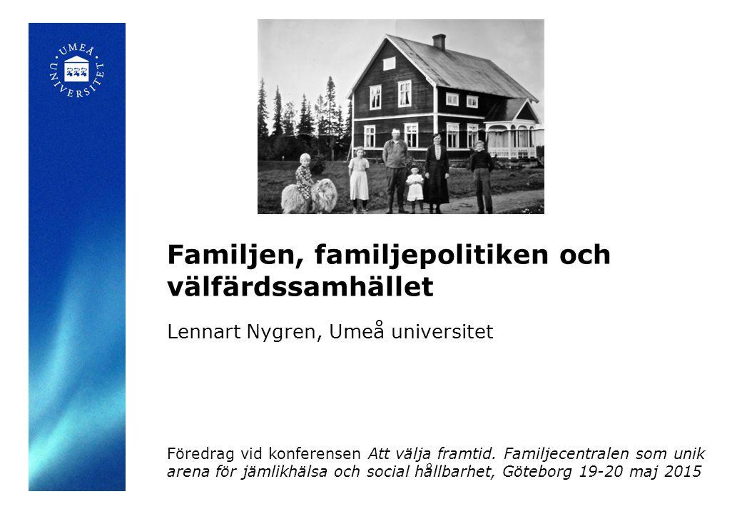 Lennart Nygren, Umeå universitet Familjen, familjepolitiken och välfärdssamhället Föredrag vid konferensen Att välja framtid. Familjecentralen som uni