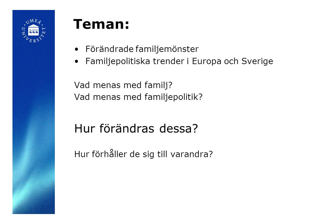 Teman: Förändrade familjemönster Familjepolitiska trender i Europa och Sverige Vad menas med familj? Vad menas med familjepolitik? Hur förändras dessa