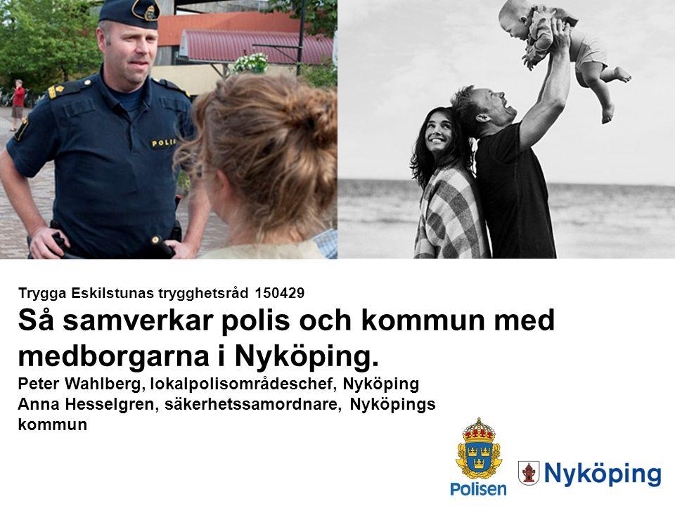 Trygga Eskilstunas trygghetsråd 150429 Så samverkar polis och kommun med medborgarna i Nyköping. Peter Wahlberg, lokalpolisområdeschef, Nyköping Anna