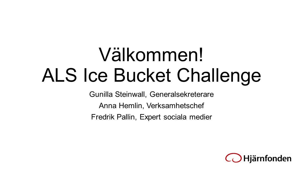 Välkommen! ALS Ice Bucket Challenge Gunilla Steinwall, Generalsekreterare Anna Hemlin, Verksamhetschef Fredrik Pallin, Expert sociala medier