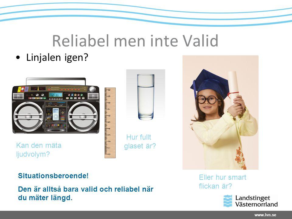 www.lvn.se Reliabel men inte Valid Linjalen igen? Kan den mäta ljudvolym? Hur fullt glaset är? Eller hur smart flickan är? Situationsberoende! Den är