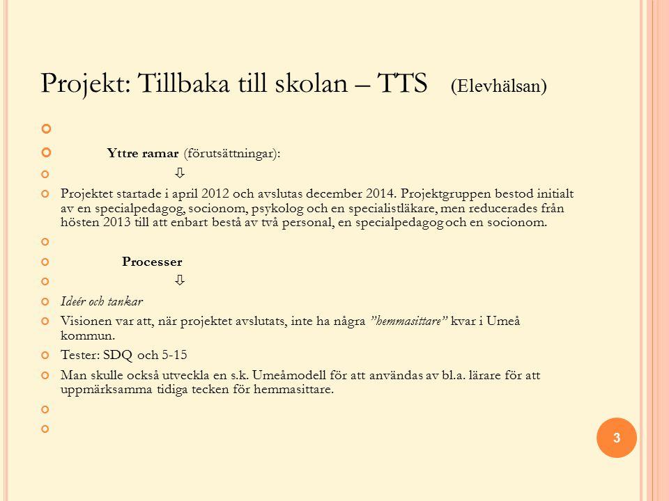 Projekt: Tillbaka till skolan – TTS (Elevhälsan) Yttre ramar (förutsättningar):  Projektet startade i april 2012 och avslutas december 2014. Projektg