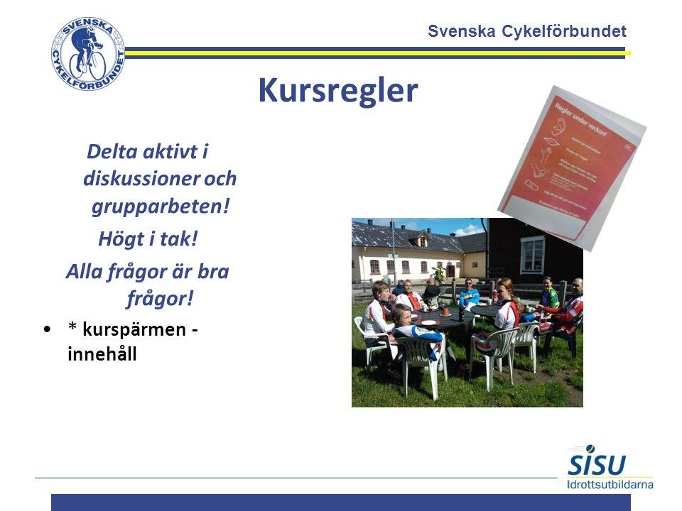 Svenska Cykelförbundet Kursregler Delta aktivt i diskussioner och grupparbeten! Högt i tak! Alla frågor är bra frågor! * kurspärmen - innehåll