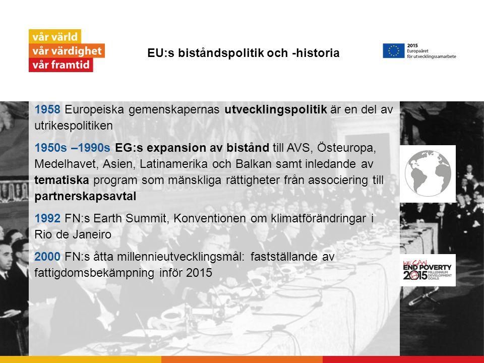 EU:s biståndspolitik och -historia 1958 Europeiska gemenskapernas utvecklingspolitik är en del av utrikespolitiken 1950s –1990s EG:s expansion av bistånd till AVS, Östeuropa, Medelhavet, Asien, Latinamerika och Balkan samt inledande av tematiska program som mänskliga rättigheter från associering till partnerskapsavtal 1992 FN:s Earth Summit, Konventionen om klimatförändringar i Rio de Janeiro 2000 FN:s åtta millennieutvecklingsmål: fastställande av fattigdomsbekämpning inför 2015