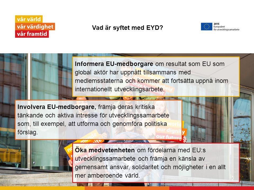 Vad är syftet med EYD? Öka medvetenheten om fördelarna med EU:s utvecklingssamarbete och främja en känsla av gemensamt ansvar, solidaritet och möjligh