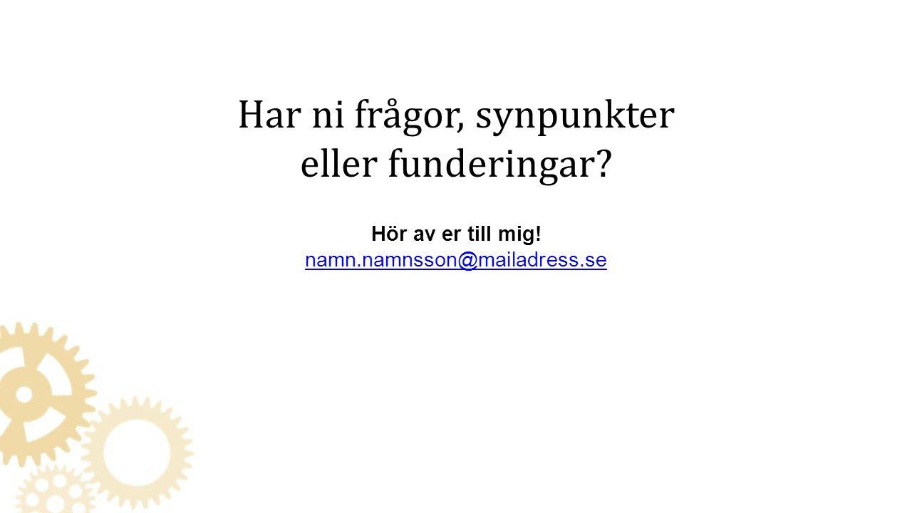 Har ni frågor, synpunkter eller funderingar? Hör av er till mig! namn.namnsson@mailadress.se namn.namnsson@mailadress.se