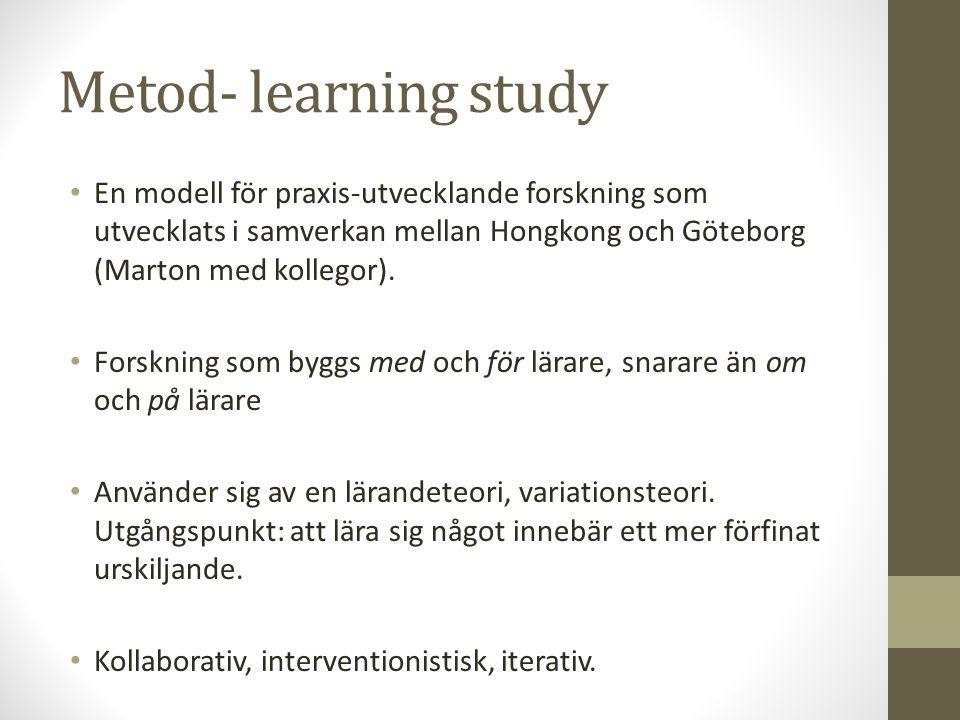 Metod- learning study En modell för praxis-utvecklande forskning som utvecklats i samverkan mellan Hongkong och Göteborg (Marton med kollegor). Forskn