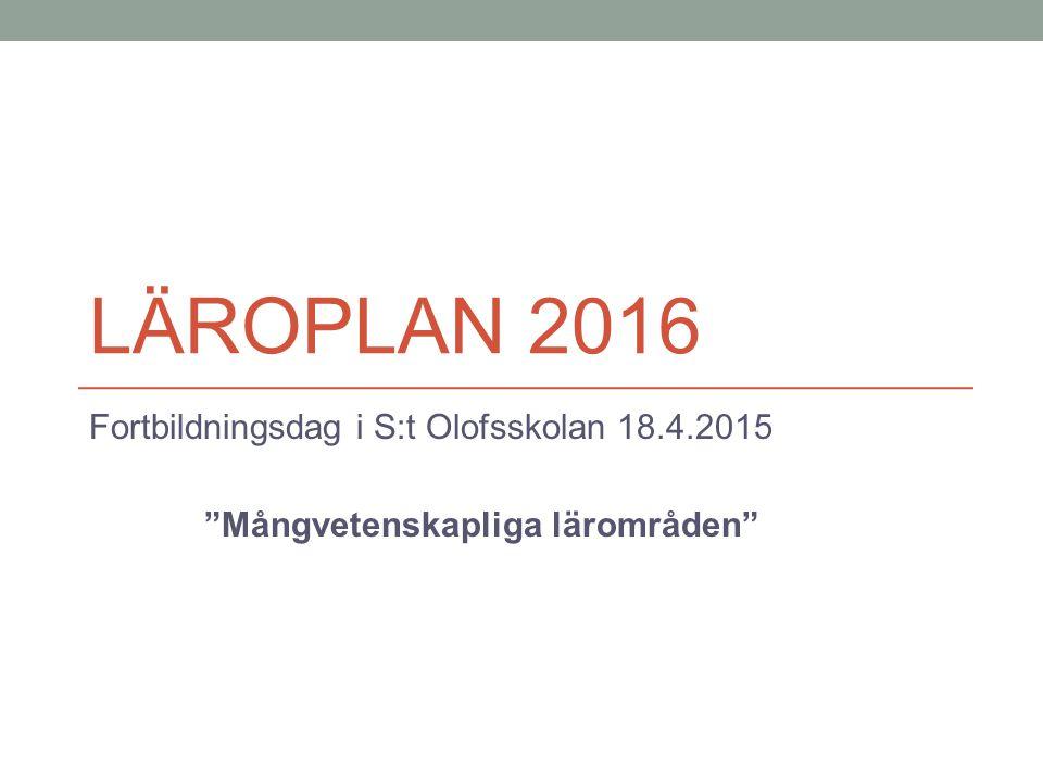 """LÄROPLAN 2016 Fortbildningsdag i S:t Olofsskolan 18.4.2015 """"Mångvetenskapliga lärområden"""""""