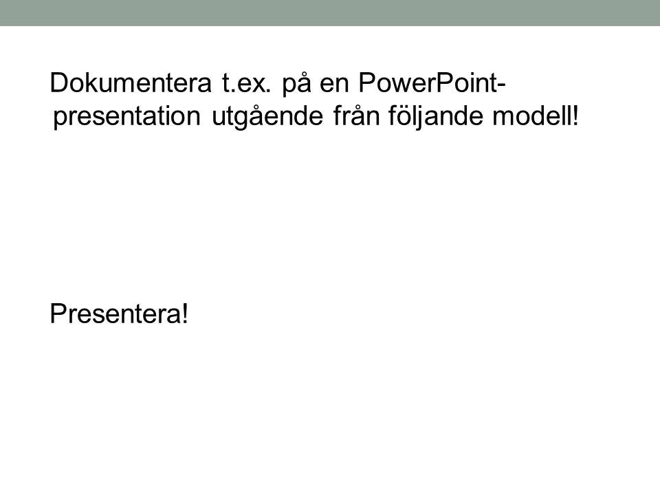 Dokumentera t.ex. på en PowerPoint- presentation utgående från följande modell! Presentera!