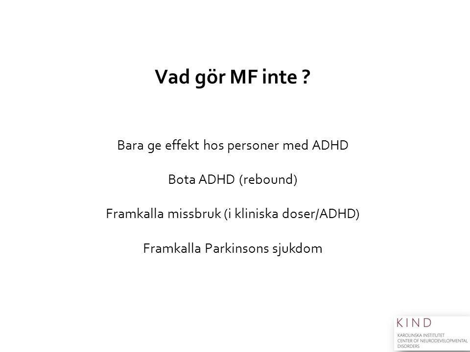 Vad gör MF inte ? Bara ge effekt hos personer med ADHD Bota ADHD (rebound) Framkalla missbruk (i kliniska doser/ADHD) Framkalla Parkinsons sjukdom