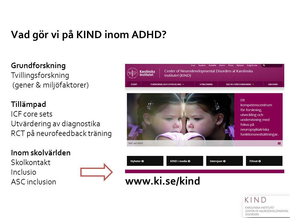 Vad gör vi på KIND inom ADHD? Grundforskning Tvillingsforskning (gener & miljöfaktorer) Tillämpad ICF core sets Utvärdering av diagnostika RCT på neur