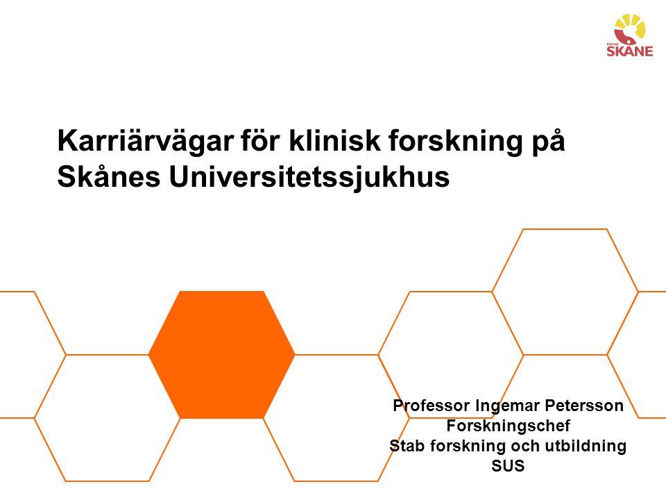 Karriärvägar för klinisk forskning på Skånes Universitetssjukhus Professor Ingemar Petersson Forskningschef Stab forskning och utbildning SUS