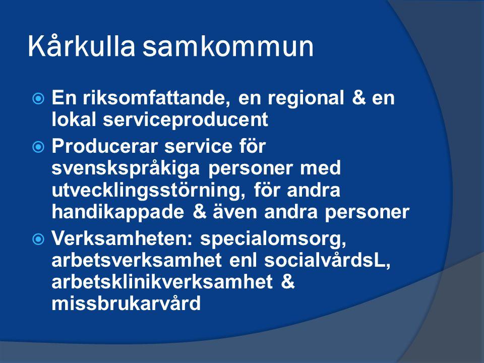 Kårkulla samkommun  En riksomfattande, en regional & en lokal serviceproducent  Producerar service för svenskspråkiga personer med utvecklingsstörning, för andra handikappade & även andra personer  Verksamheten: specialomsorg, arbetsverksamhet enl socialvårdsL, arbetsklinikverksamhet & missbrukarvård